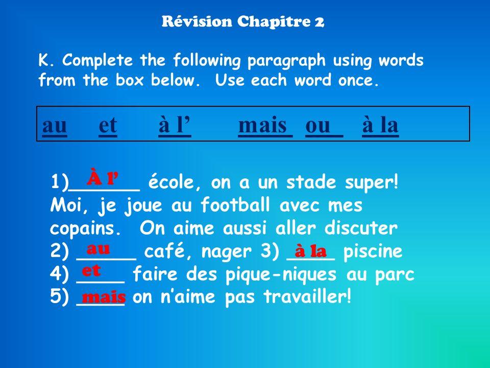 Révision Chapitre 2 K. Complete the following paragraph using words from the box below. Use each word once. au et à lmais ou à la 1)______ école, on a
