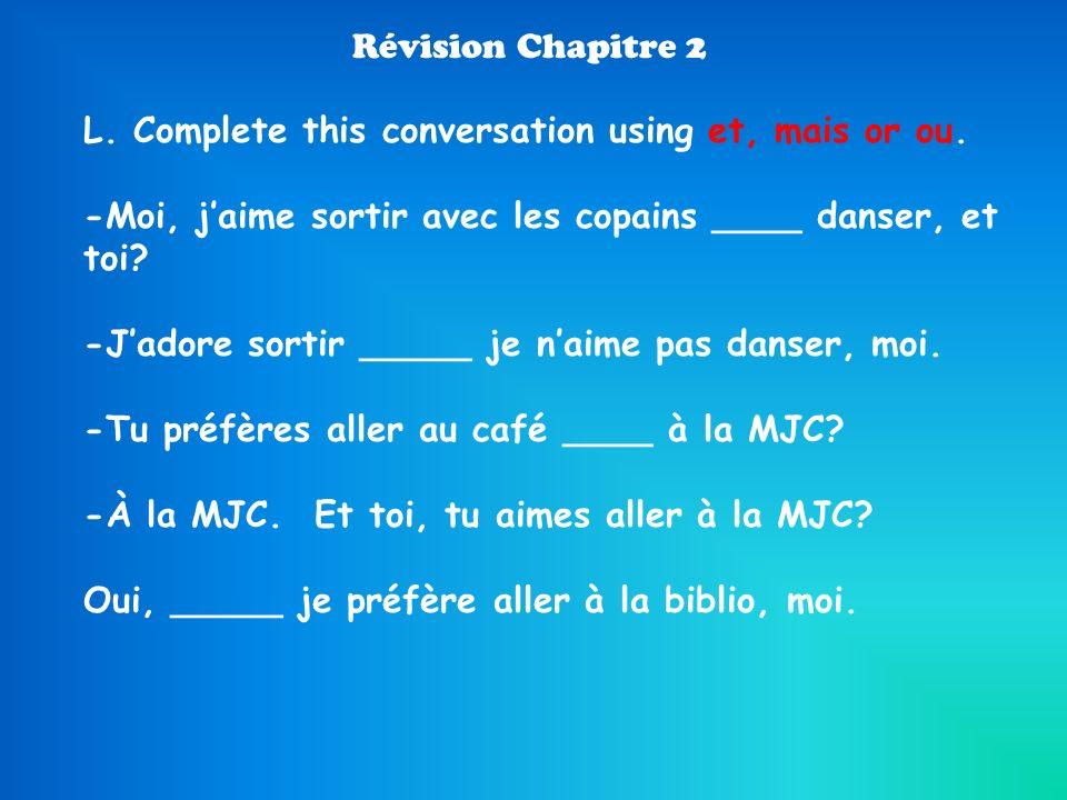 Révision Chapitre 2 L. Complete this conversation using et, mais or ou. -Moi, jaime sortir avec les copains ____ danser, et toi? -Jadore sortir _____