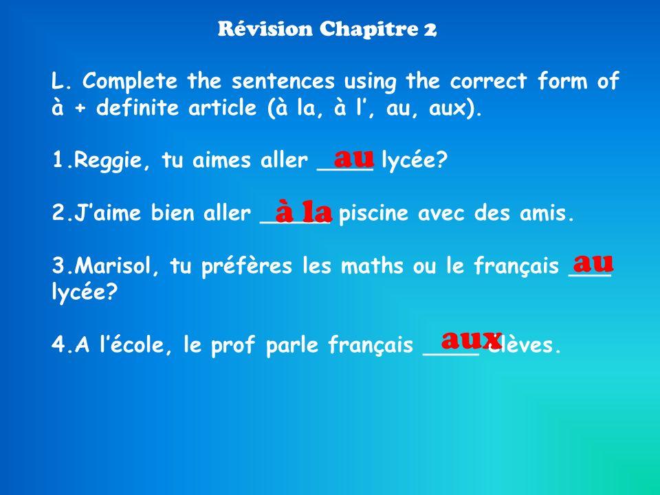 Révision Chapitre 2 L. Complete the sentences using the correct form of à + definite article (à la, à l, au, aux). 1.Reggie, tu aimes aller ____ lycée