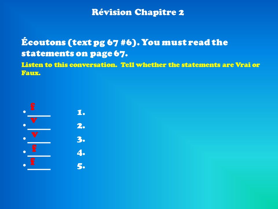 Révision Chapitre 2 Écoutons (text pg 67 #6). You must read the statements on page 67. Listen to this conversation. Tell whether the statements are Vr