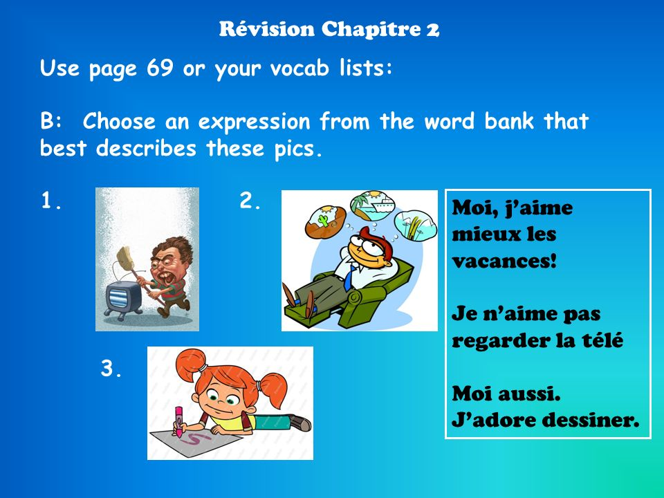 Révision Chapitre 2 Use page 69 or your vocab lists: B: Choose an expression from the word bank that best describes these pics. 1.2. Moi, jaime mieux