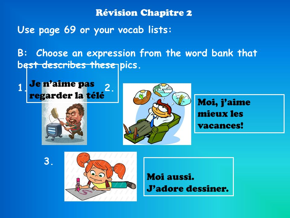 Révision Chapitre 2 Use page 69 or your vocab lists: B: Choose an expression from the word bank that best describes these pics. 1.2. Moi aussi. Jadore