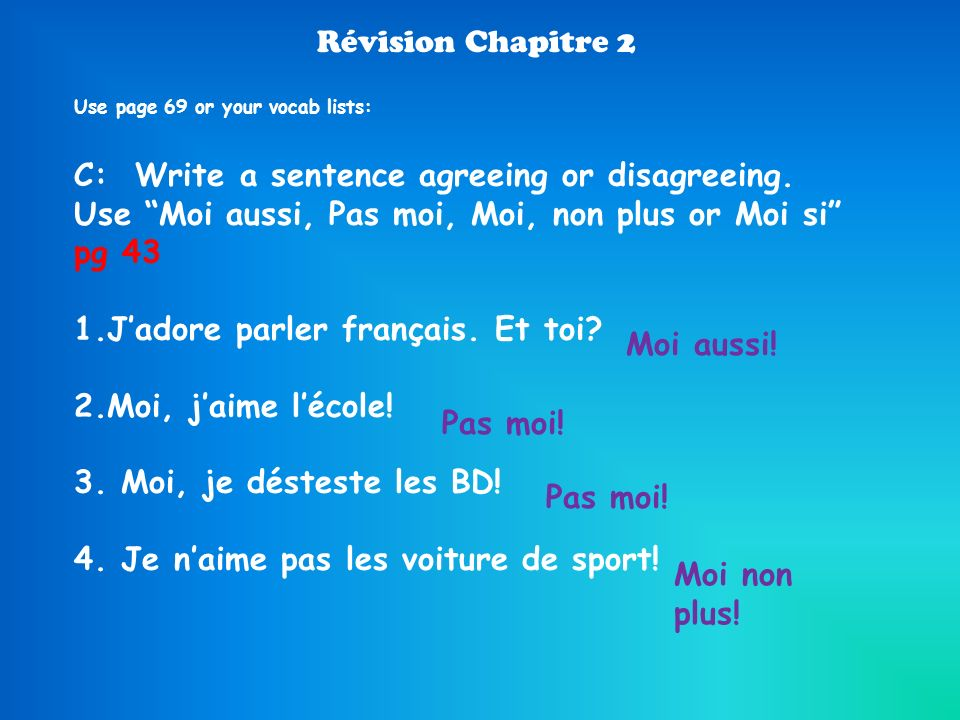 Révision Chapitre 2 Use page 69 or your vocab lists: C: Write a sentence agreeing or disagreeing. Use Moi aussi, Pas moi, Moi, non plus or Moi si pg 4