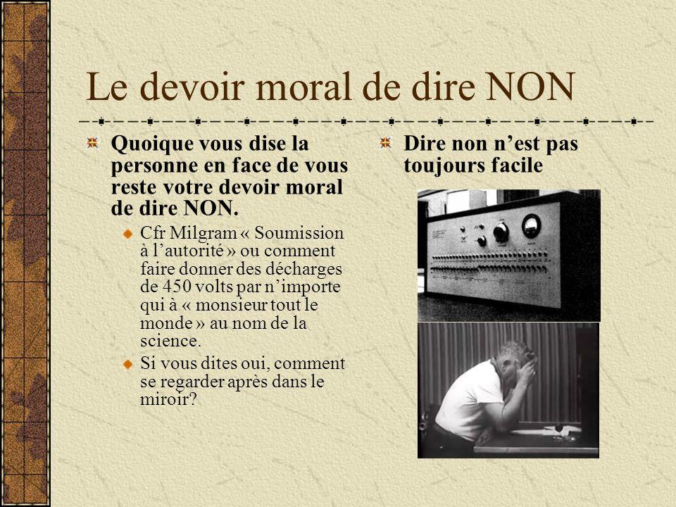 Le devoir moral de dire NON Quoique vous dise la personne en face de vous reste votre devoir moral de dire NON. Cfr Milgram « Soumission à lautorité »