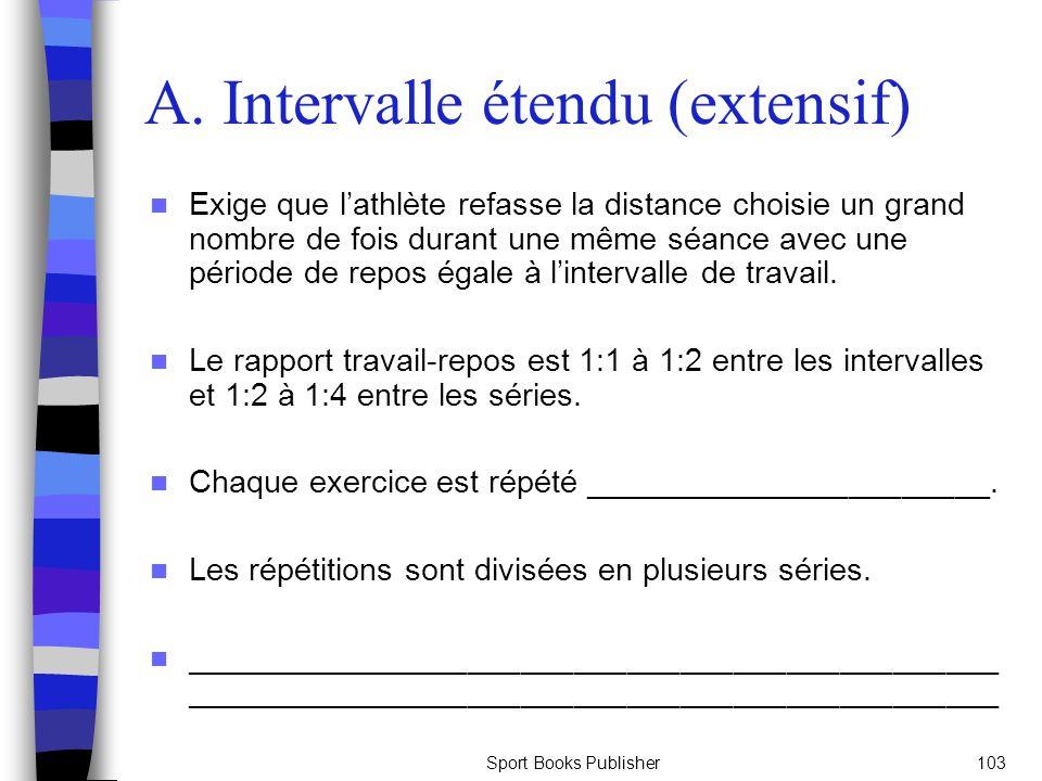 Sport Books Publisher103 A. Intervalle étendu (extensif) Exige que lathlète refasse la distance choisie un grand nombre de fois durant une même séance