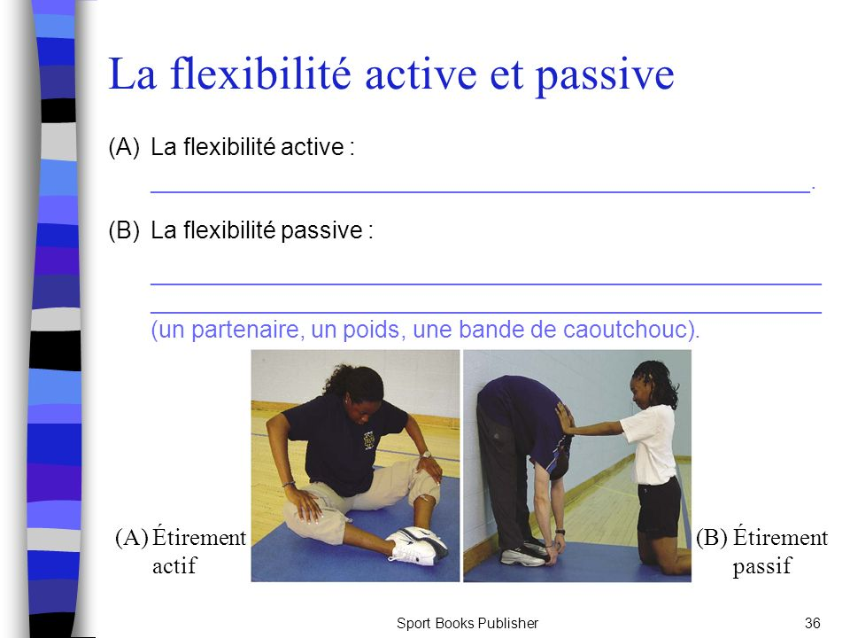 Sport Books Publisher36 La flexibilité active et passive (A)La flexibilité active : __________________________________________________. (B)La flexibil