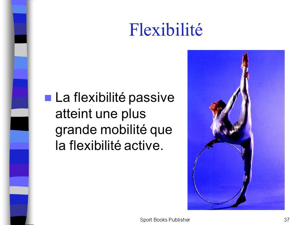Sport Books Publisher37 La flexibilité passive atteint une plus grande mobilité que la flexibilité active. Flexibilité