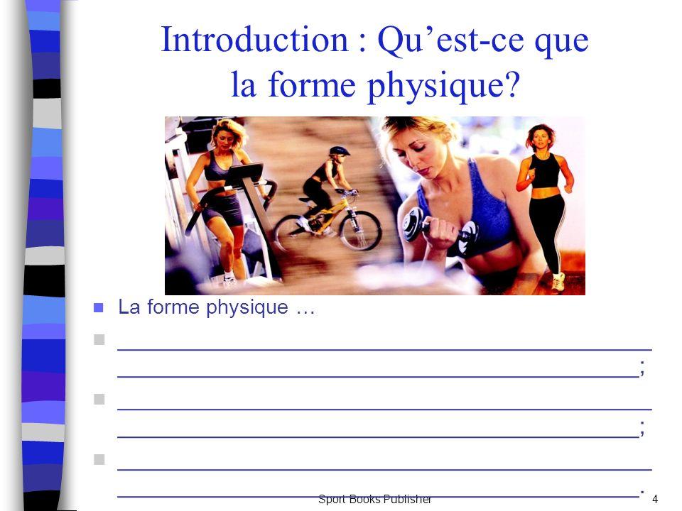 Sport Books Publisher4 Introduction : Quest-ce que la forme physique? La forme physique … __________________________________________ _________________