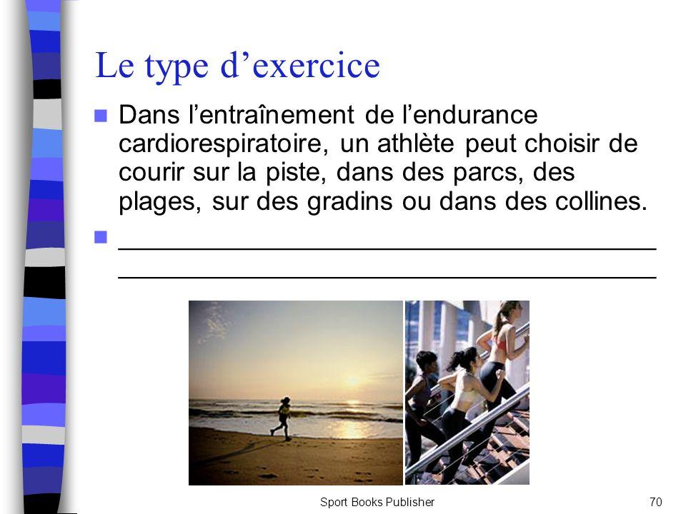 Sport Books Publisher70 Le type dexercice Dans lentraînement de lendurance cardiorespiratoire, un athlète peut choisir de courir sur la piste, dans des parcs, des plages, sur des gradins ou dans des collines.
