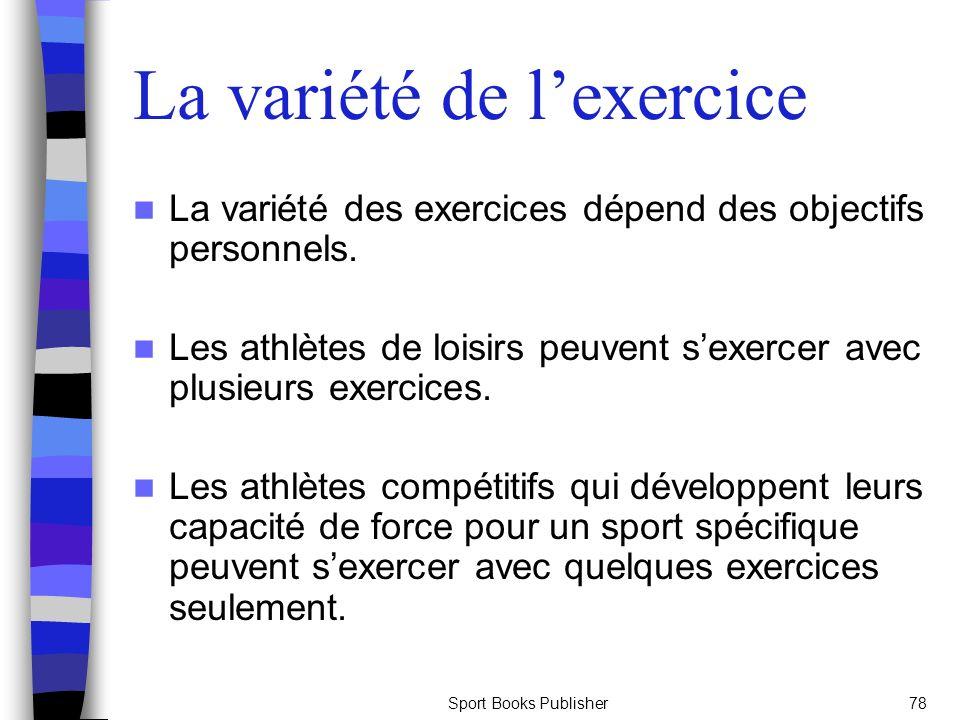 Sport Books Publisher78 La variété de lexercice La variété des exercices dépend des objectifs personnels. Les athlètes de loisirs peuvent sexercer ave