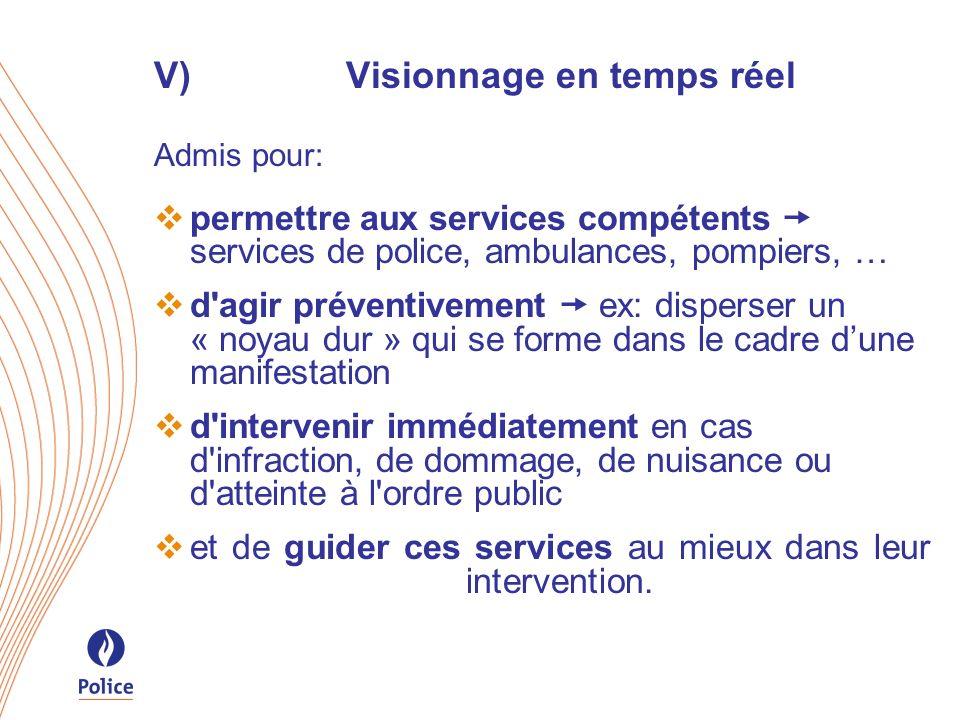 V)Visionnage en temps réel Admis pour: permettre aux services compétents services de police, ambulances, pompiers, … d'agir préventivement ex: dispers