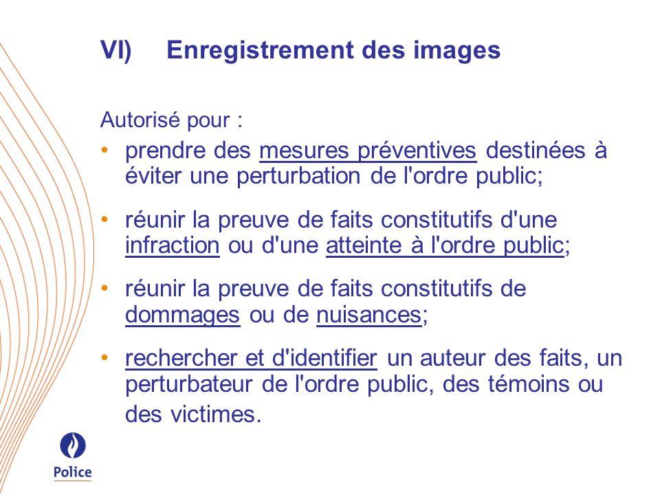 VI)Enregistrement des images Autorisé pour : prendre des mesures préventives destinées à éviter une perturbation de l'ordre public; réunir la preuve d