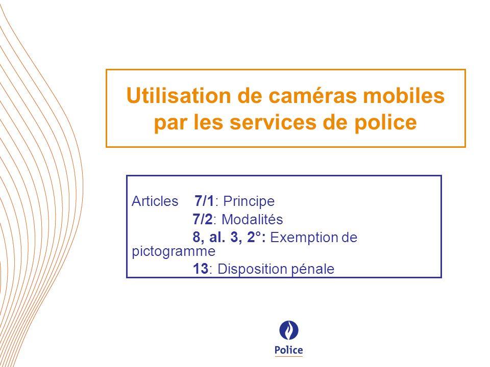 Utilisation de caméras mobiles par les services de police Articles 7/1 : Principe 7/2 : Modalités 8, al. 3, 2°: Exemption de pictogramme 13 : Disposit
