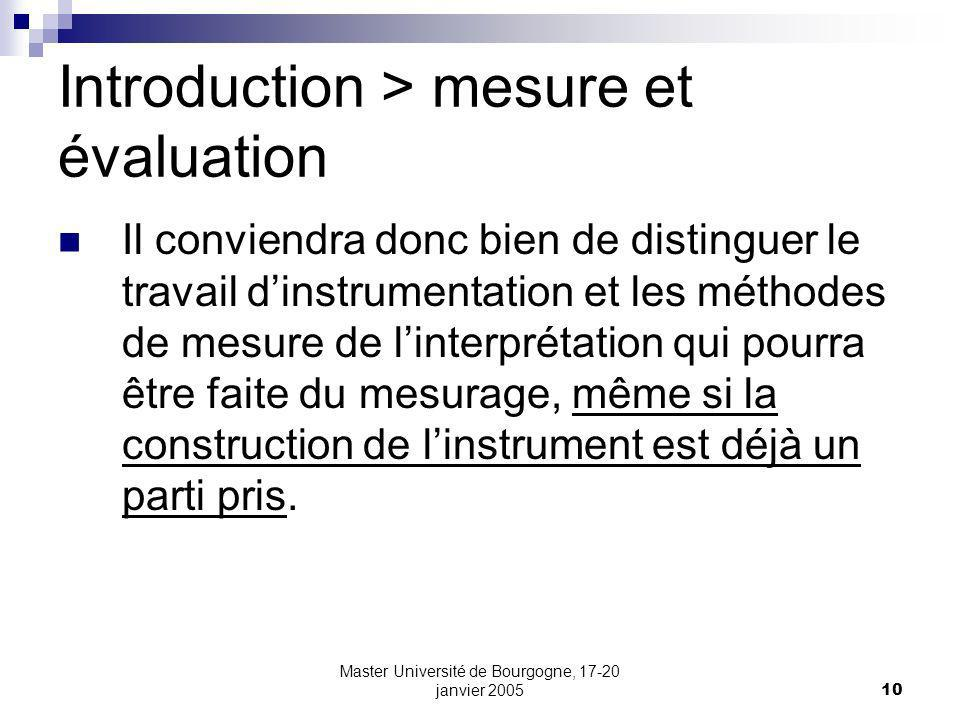 Master Université de Bourgogne, 17-20 janvier 200510 Introduction > mesure et évaluation Il conviendra donc bien de distinguer le travail dinstrumentation et les méthodes de mesure de linterprétation qui pourra être faite du mesurage, même si la construction de linstrument est déjà un parti pris.