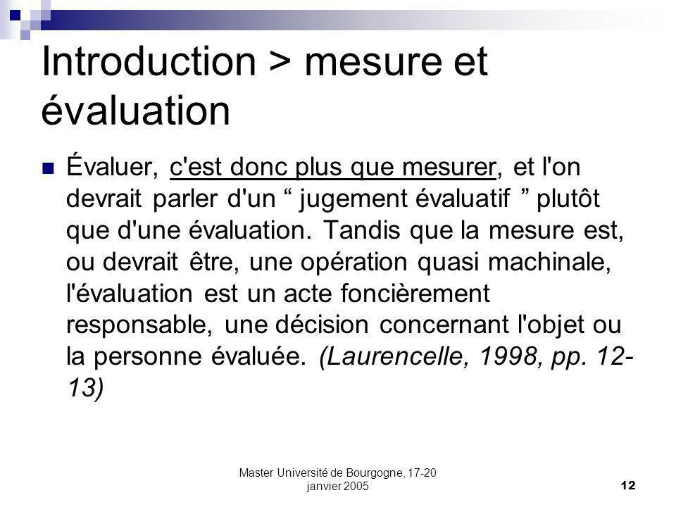 Master Université de Bourgogne, 17-20 janvier 200512 Introduction > mesure et évaluation Évaluer, c est donc plus que mesurer, et l on devrait parler d un jugement évaluatif plutôt que d une évaluation.
