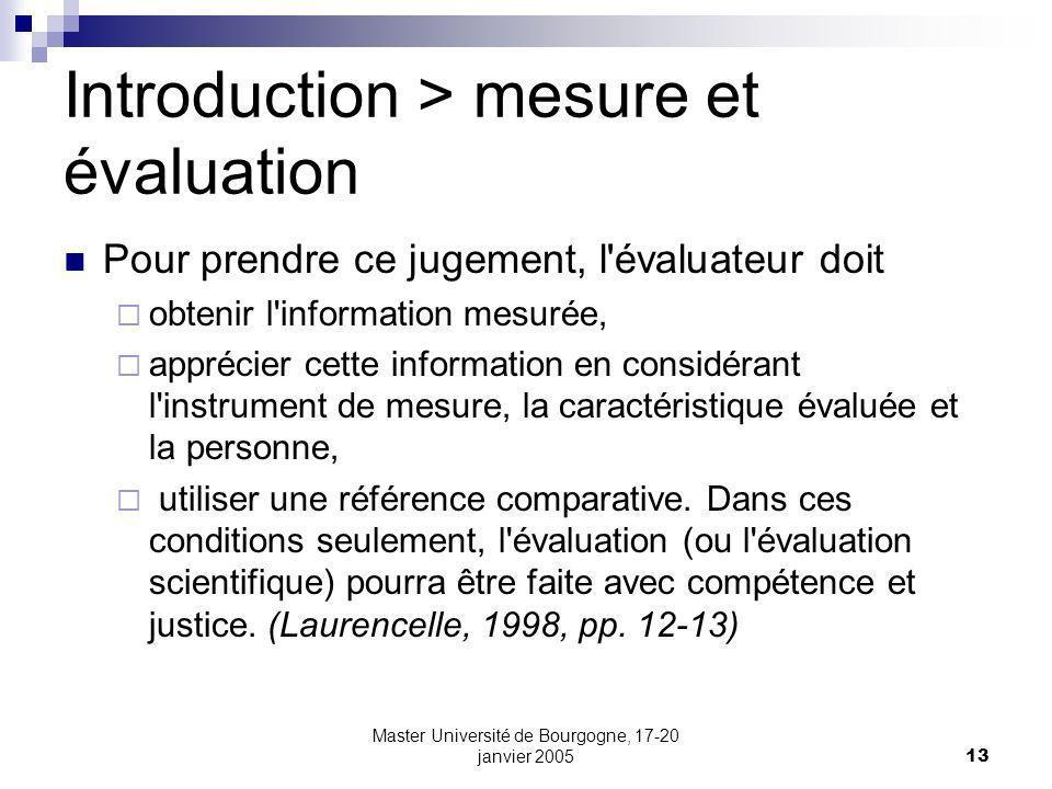 Master Université de Bourgogne, 17-20 janvier 200513 Introduction > mesure et évaluation Pour prendre ce jugement, l évaluateur doit obtenir l information mesurée, apprécier cette information en considérant l instrument de mesure, la caractéristique évaluée et la personne, utiliser une référence comparative.