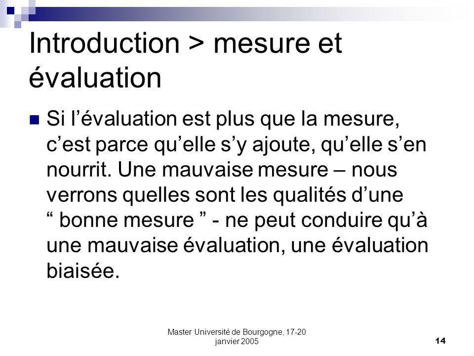 Master Université de Bourgogne, 17-20 janvier 200514 Introduction > mesure et évaluation Si lévaluation est plus que la mesure, cest parce quelle sy ajoute, quelle sen nourrit.