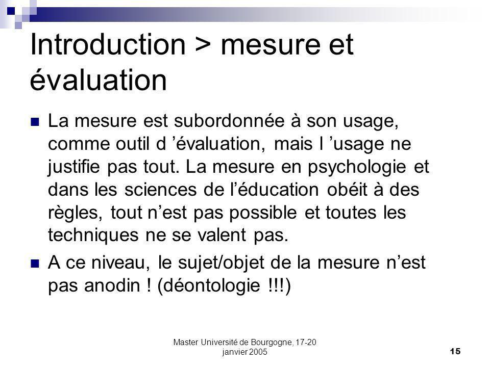 Master Université de Bourgogne, 17-20 janvier 200515 Introduction > mesure et évaluation La mesure est subordonnée à son usage, comme outil d évaluation, mais l usage ne justifie pas tout.
