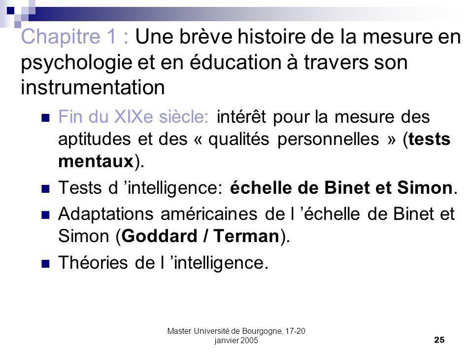 Master Université de Bourgogne, 17-20 janvier 200525 Chapitre 1 : Une brève histoire de la mesure en psychologie et en éducation à travers son instrumentation Fin du XIXe siècle: intérêt pour la mesure des aptitudes et des « qualités personnelles » (tests mentaux).