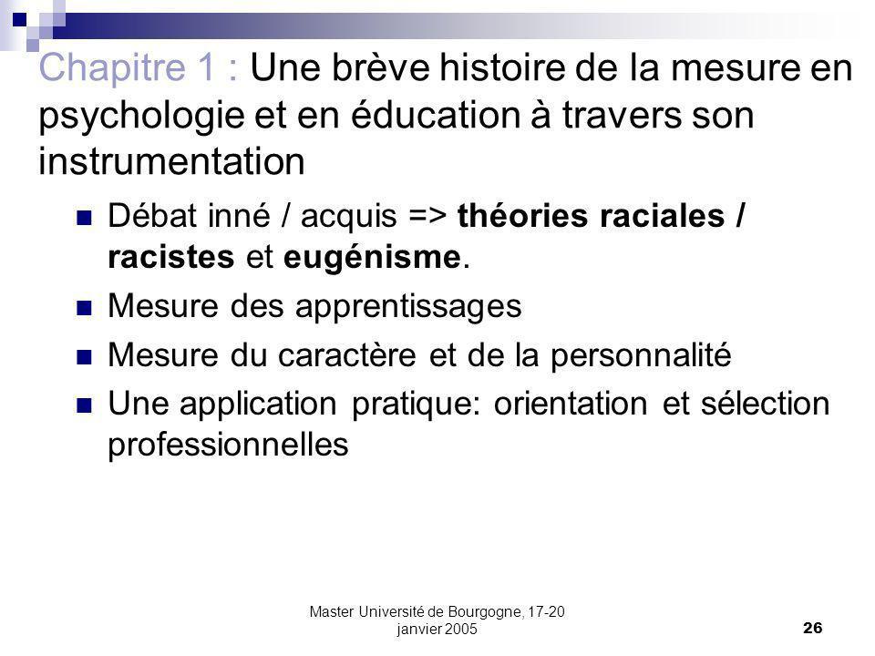 Master Université de Bourgogne, 17-20 janvier 200526 Chapitre 1 : Une brève histoire de la mesure en psychologie et en éducation à travers son instrumentation Débat inné / acquis => théories raciales / racistes et eugénisme.