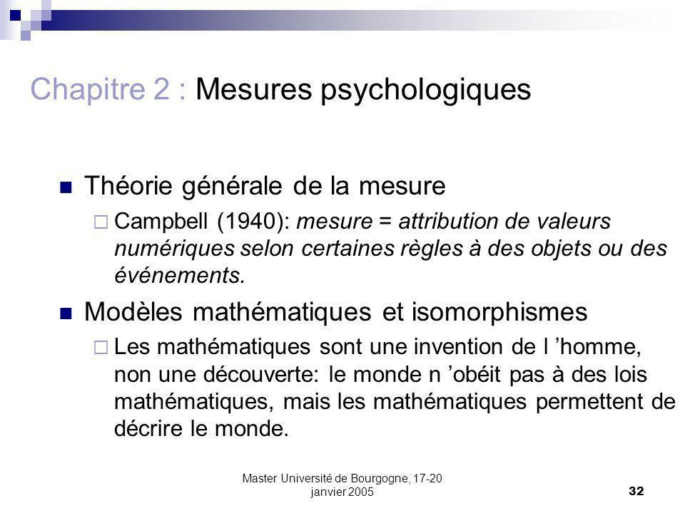 Master Université de Bourgogne, 17-20 janvier 200532 Chapitre 2 : Mesures psychologiques Théorie générale de la mesure Campbell (1940): mesure = attribution de valeurs numériques selon certaines règles à des objets ou des événements.