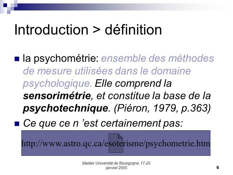 Master Université de Bourgogne, 17-20 janvier 20056 Introduction > définition la psychométrie: ensemble des méthodes de mesure utilisées dans le domai