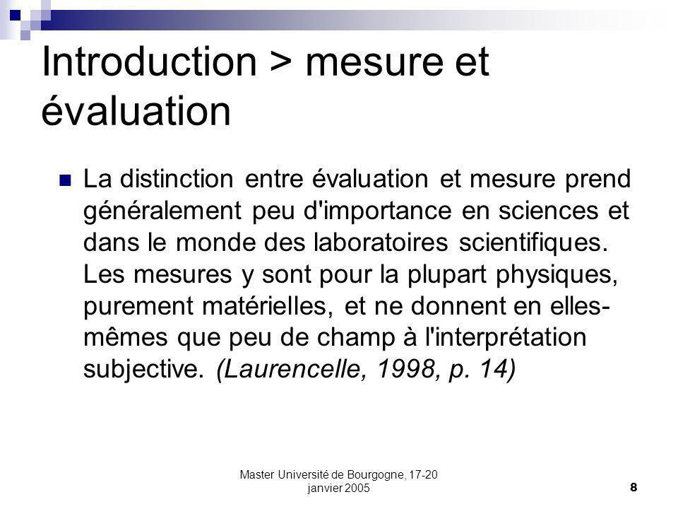 Master Université de Bourgogne, 17-20 janvier 20058 Introduction > mesure et évaluation La distinction entre évaluation et mesure prend généralement peu d importance en sciences et dans le monde des laboratoires scientifiques.