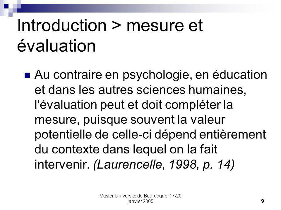 Master Université de Bourgogne, 17-20 janvier 20059 Introduction > mesure et évaluation Au contraire en psychologie, en éducation et dans les autres sciences humaines, l évaluation peut et doit compléter la mesure, puisque souvent la valeur potentielle de celle-ci dépend entièrement du contexte dans lequel on la fait intervenir.