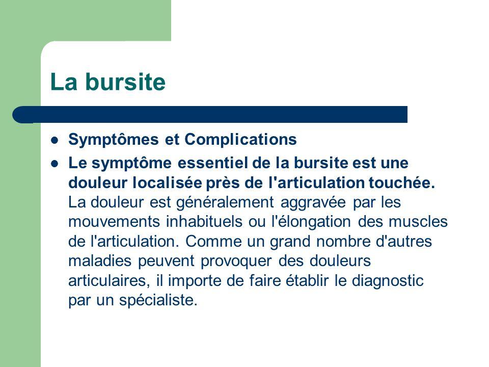 La bursite Symptômes et Complications Le symptôme essentiel de la bursite est une douleur localisée près de l'articulation touchée. La douleur est gén