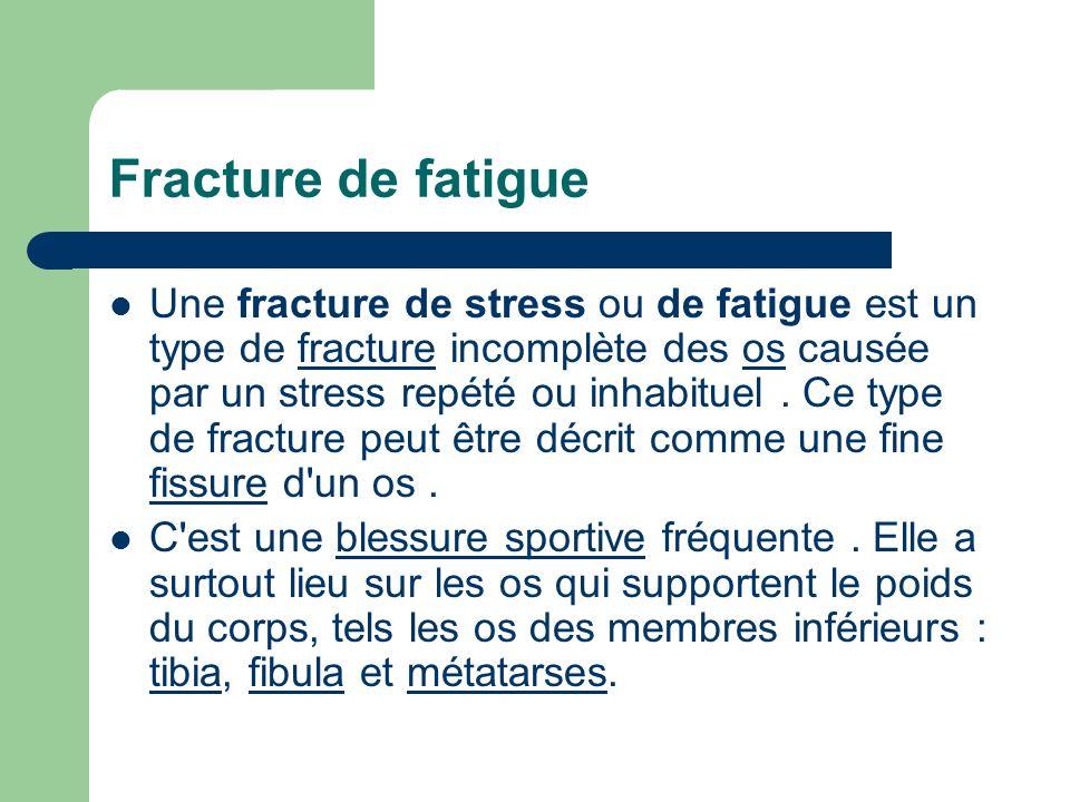 Fracture de fatigue Une fracture de stress ou de fatigue est un type de fracture incomplète des os causée par un stress repété ou inhabituel. Ce type