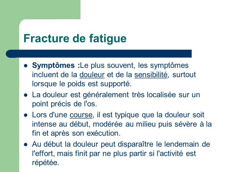 Fracture de fatigue Symptômes :Le plus souvent, les symptômes incluent de la douleur et de la sensibilité, surtout lorsque le poids est supporté.doule