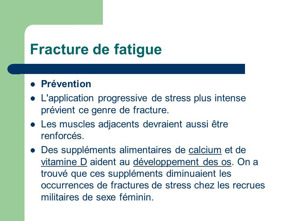 Fracture de fatigue Prévention L'application progressive de stress plus intense prévient ce genre de fracture. Les muscles adjacents devraient aussi ê