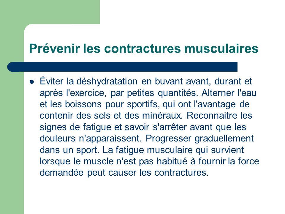 Prévenir les contractures musculaires Éviter la déshydratation en buvant avant, durant et après l'exercice, par petites quantités. Alterner l'eau et l