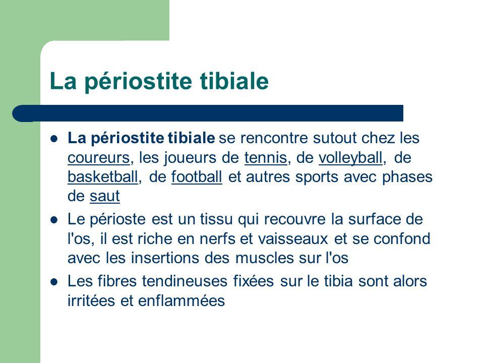 La périostite tibiale La périostite tibiale se rencontre sutout chez les coureurs, les joueurs de tennis, de volleyball, de basketball, de football et