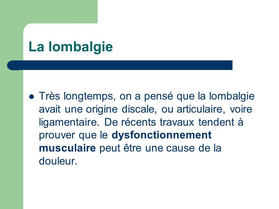 Très longtemps, on a pensé que la lombalgie avait une origine discale, ou articulaire, voire ligamentaire. De récents travaux tendent à prouver que le