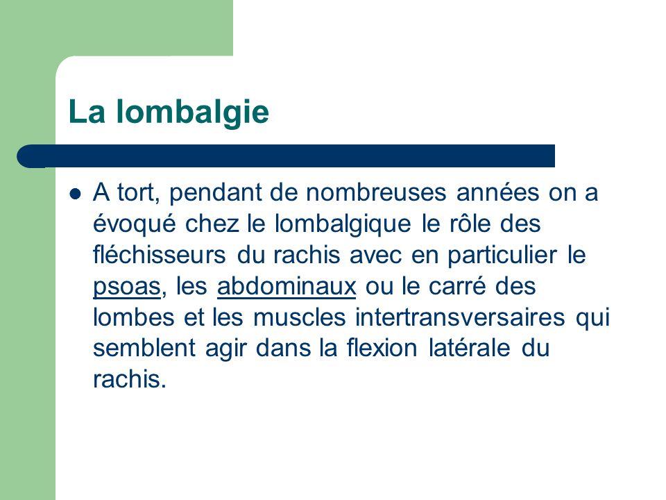 La lombalgie A tort, pendant de nombreuses années on a évoqué chez le lombalgique le rôle des fléchisseurs du rachis avec en particulier le psoas, les