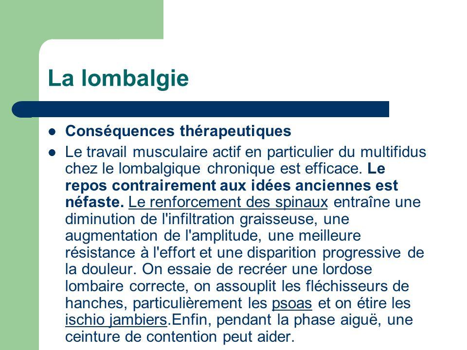 La lombalgie Conséquences thérapeutiques Le travail musculaire actif en particulier du multifidus chez le lombalgique chronique est efficace. Le repos