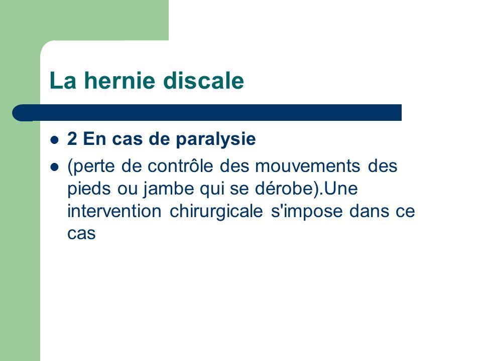 La hernie discale 2 En cas de paralysie (perte de contrôle des mouvements des pieds ou jambe qui se dérobe).Une intervention chirurgicale s'impose dan