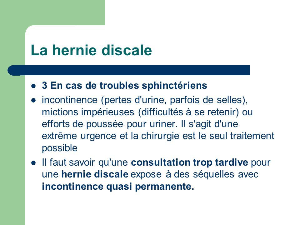 La hernie discale 3 En cas de troubles sphinctériens incontinence (pertes d'urine, parfois de selles), mictions impérieuses (difficultés à se retenir)