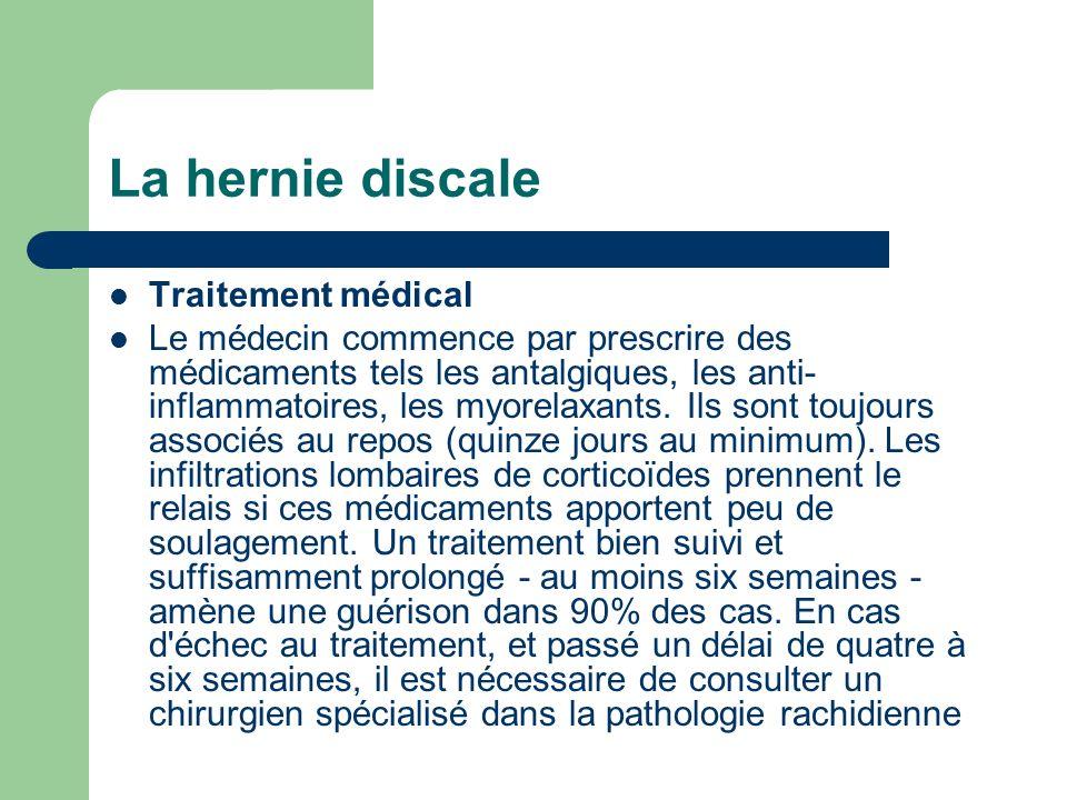 La hernie discale Traitement médical Le médecin commence par prescrire des médicaments tels les antalgiques, les anti- inflammatoires, les myorelaxant