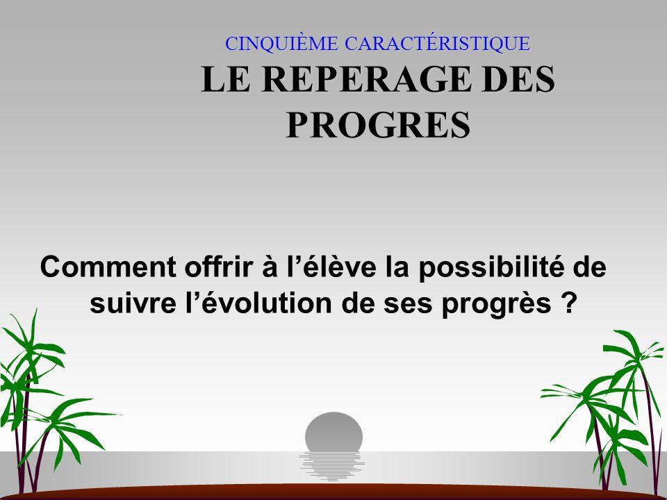 CINQUIÈME CARACTÉRISTIQUE LE REPERAGE DES PROGRES Comment offrir à lélève la possibilité de suivre lévolution de ses progrès ?