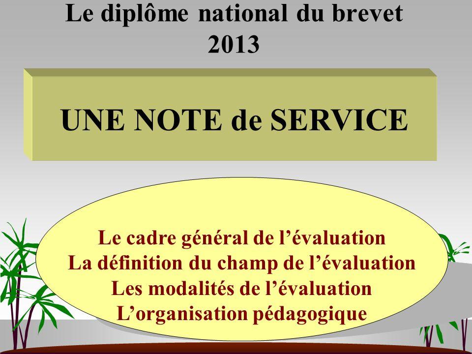 Le diplôme national du brevet 2013 UNE NOTE de SERVICE Le cadre général de lévaluation La définition du champ de lévaluation Les modalités de lévaluat