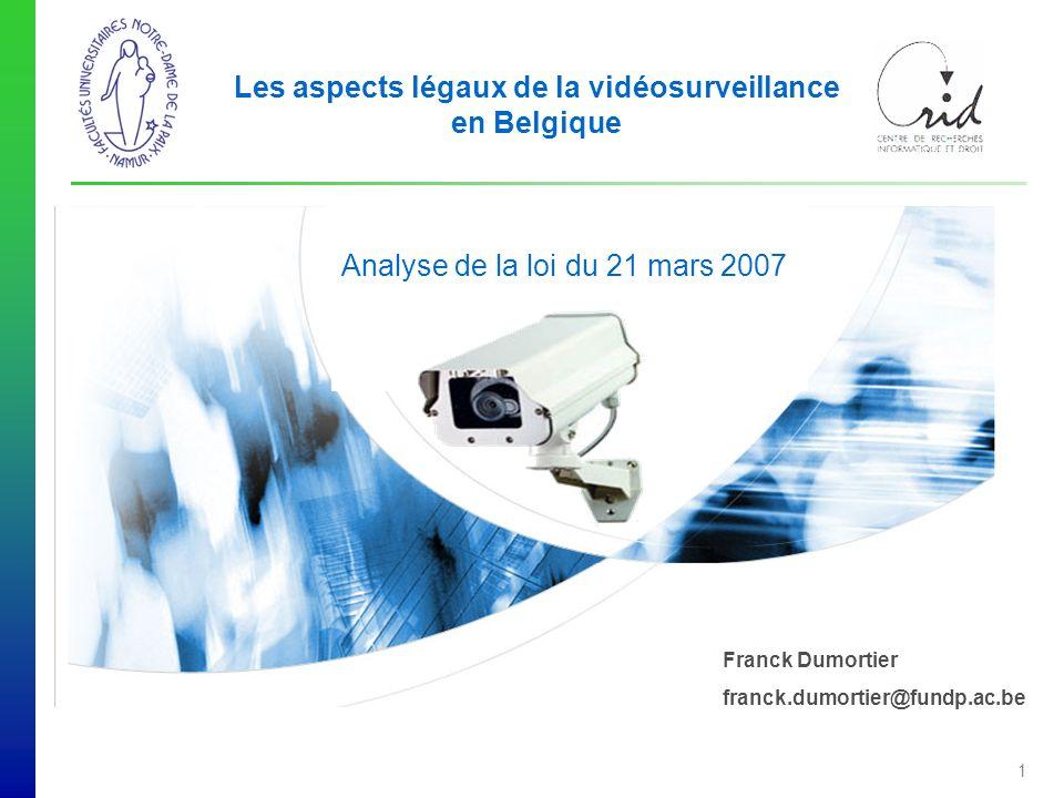 Franck Dumortier franck.dumortier@fundp.ac.be Les aspects légaux de la vidéosurveillance en Belgique Analyse de la loi du 21 mars 2007 1