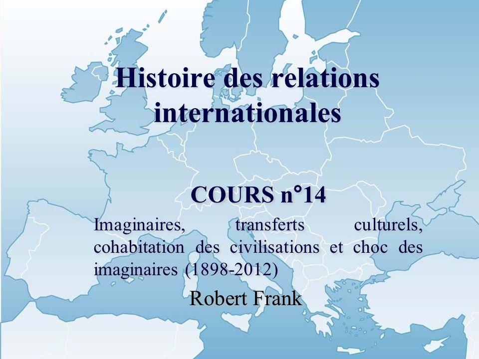 Histoire des relations internationales COURS n°14 Imaginaires, transferts culturels, cohabitation des civilisations et choc des imaginaires (1898-2012