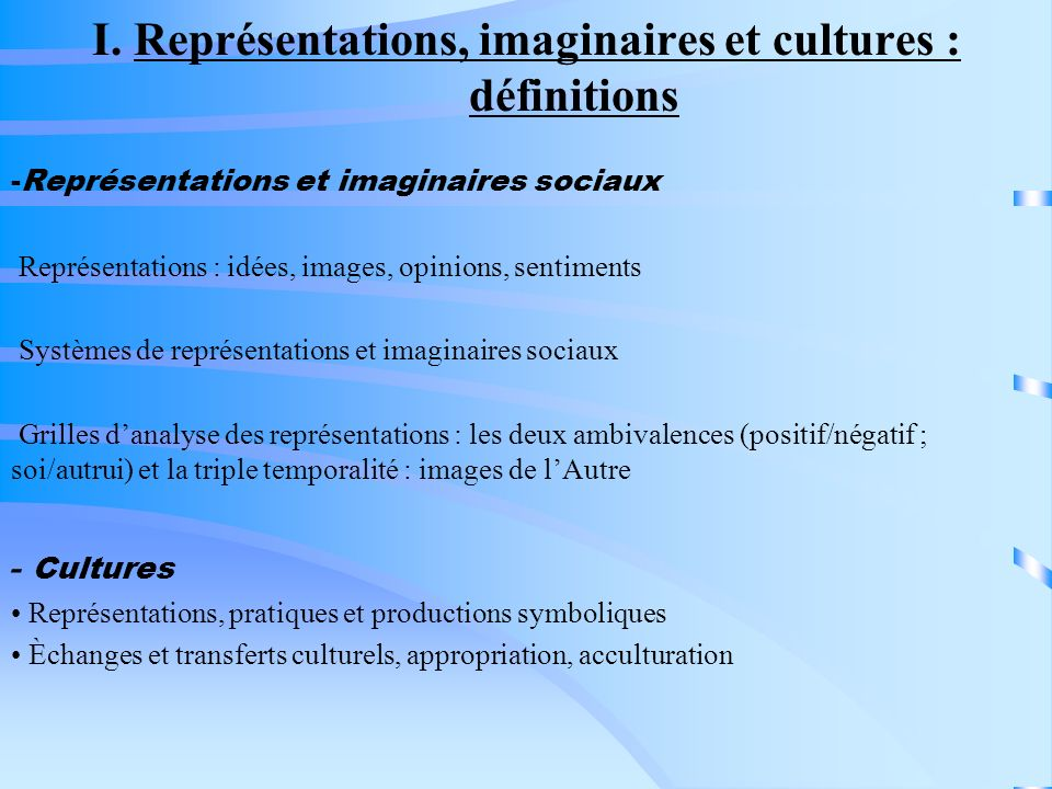 I. Représentations, imaginaires et cultures : définitions -Représentations et imaginaires sociaux Représentations : idées, images, opinions, sentiment