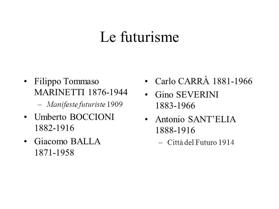 Le futurisme Filippo Tommaso MARINETTI 1876-1944 –Manifeste futuriste 1909 Umberto BOCCIONI 1882-1916 Giacomo BALLA 1871-1958 Carlo CARRÀ 1881-1966 Gi
