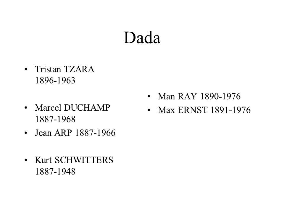Dada Tristan TZARA 1896-1963 Marcel DUCHAMP 1887-1968 Jean ARP 1887-1966 Kurt SCHWITTERS 1887-1948 Man RAY 1890-1976 Max ERNST 1891-1976