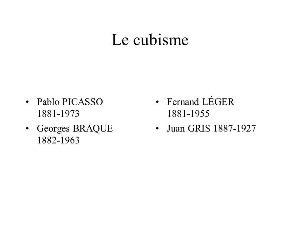 Le cubisme Pablo PICASSO 1881-1973 Georges BRAQUE 1882-1963 Fernand LÉGER 1881-1955 Juan GRIS 1887-1927