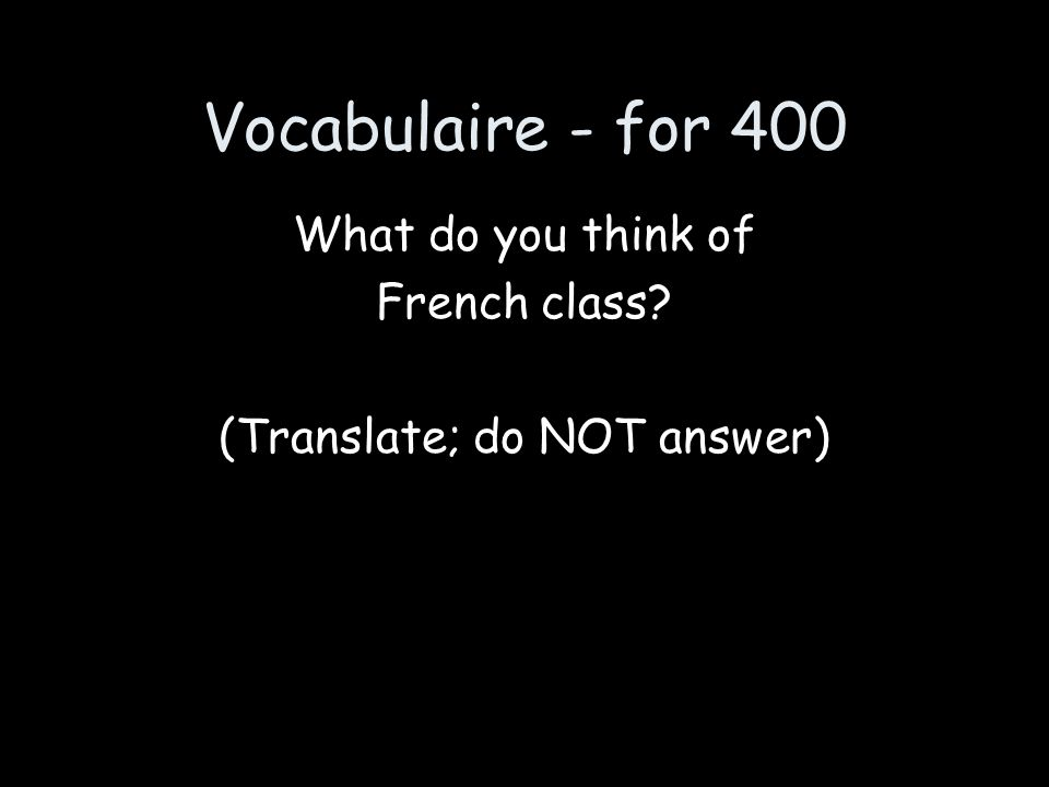 Vocabulaire - for 400 What do you think of French class? (Translate; do NOT answer)