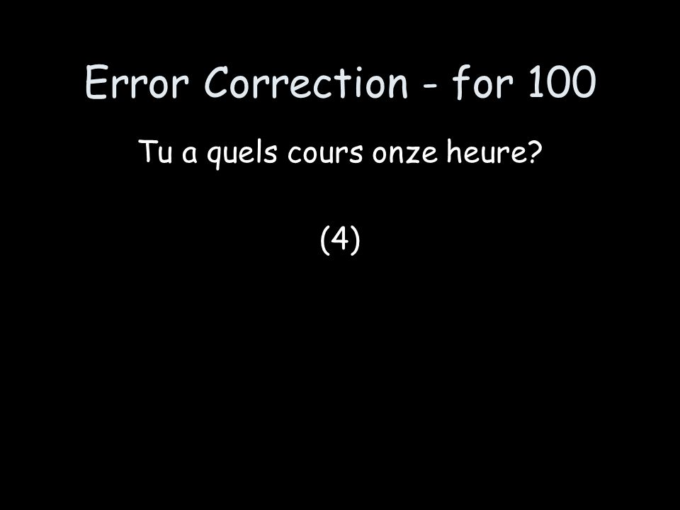 Error Correction - for 100 Tu a quels cours onze heure? (4)